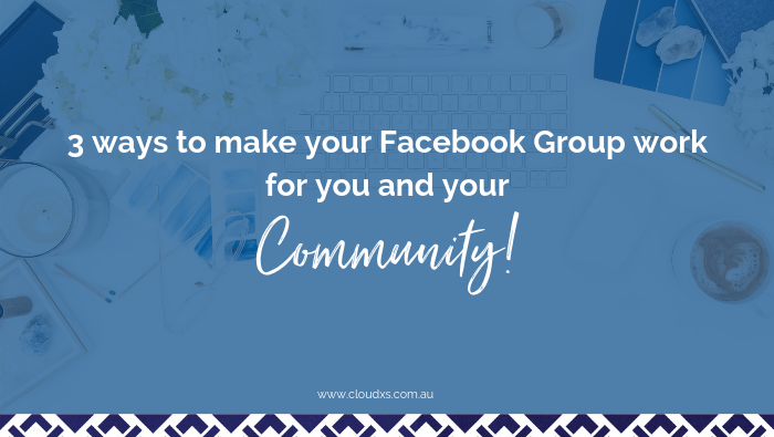 3 ways to make your Facebook Group work for you and your community