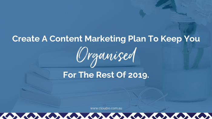 Create A Content Marketing Plan To Keep You Organised For The Rest Of 2019